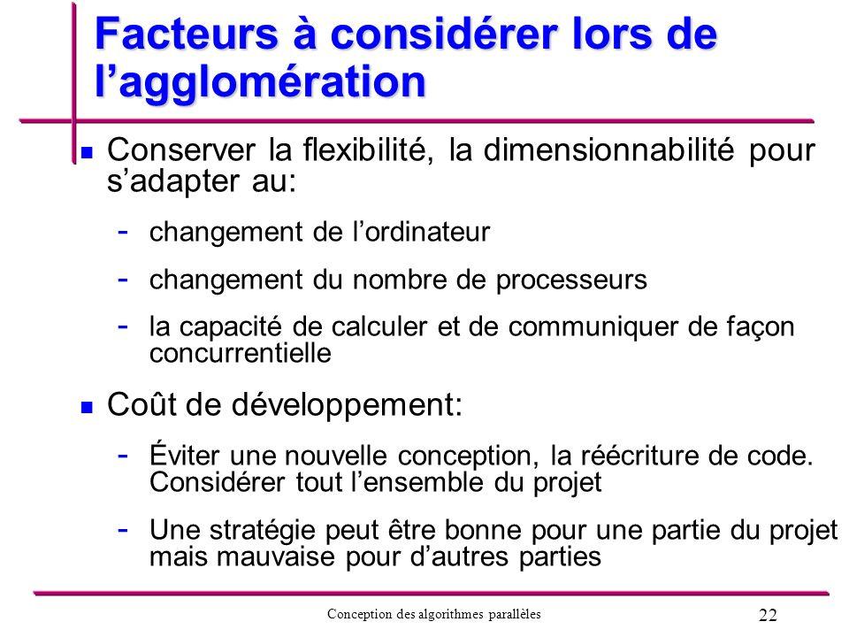 22 Conception des algorithmes parallèles Facteurs à considérer lors de lagglomération Conserver la flexibilité, la dimensionnabilité pour sadapter au:
