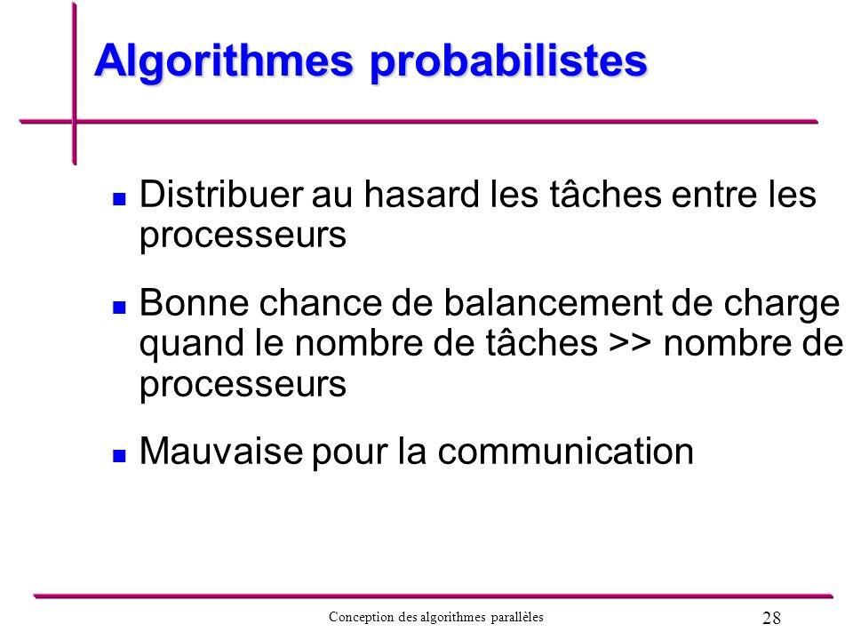 28 Conception des algorithmes parallèles Algorithmes probabilistes Distribuer au hasard les tâches entre les processeurs Bonne chance de balancement d