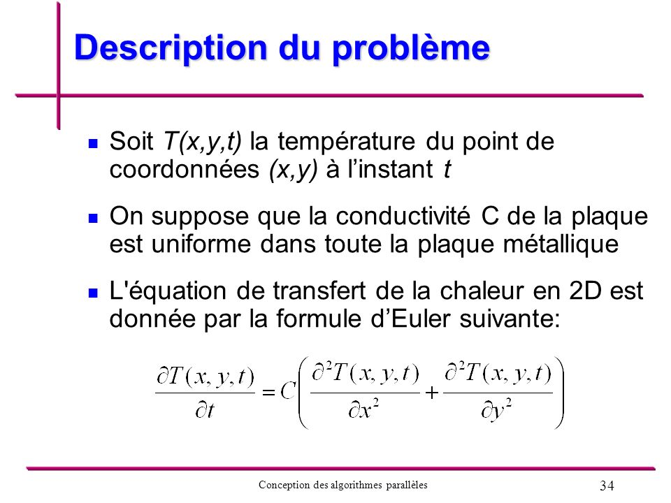 34 Conception des algorithmes parallèles Description du problème Soit T(x,y,t) la température du point de coordonnées (x,y) à linstant t On suppose qu