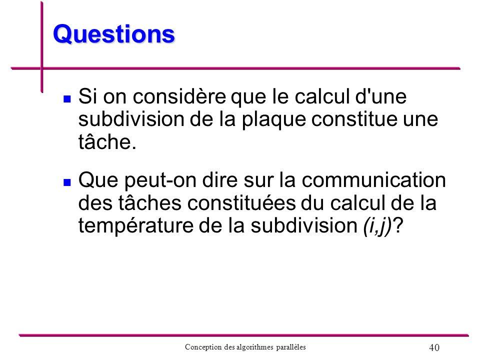 40 Conception des algorithmes parallèles Questions Si on considère que le calcul d'une subdivision de la plaque constitue une tâche. Que peut-on dire