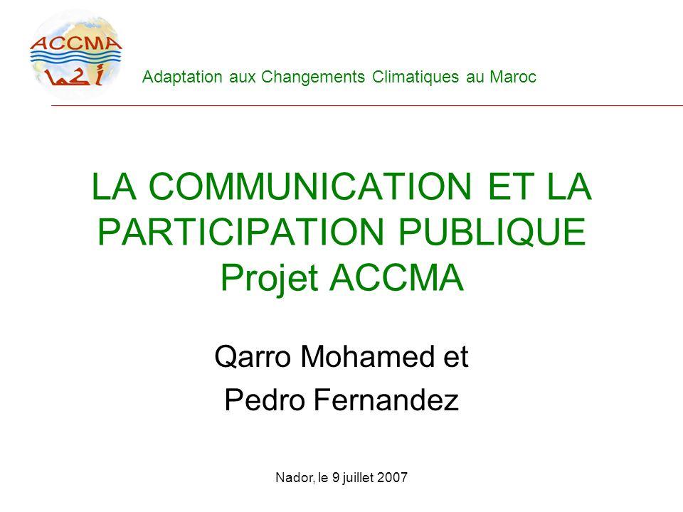 Adaptation aux Changements Climatiques au Maroc Nador, le 9 juillet 2007 LA COMMUNICATION ET LA PARTICIPATION PUBLIQUE Projet ACCMA Qarro Mohamed et P