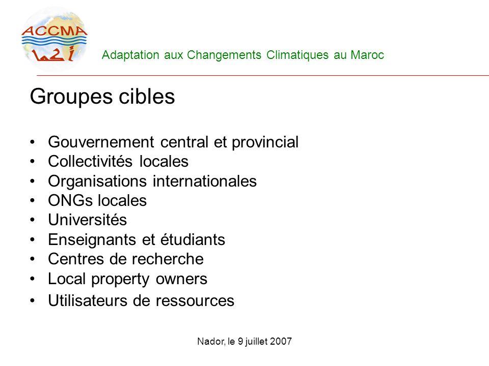 Adaptation aux Changements Climatiques au Maroc Nador, le 9 juillet 2007 Groupes cibles Gouvernement central et provincial Collectivités locales Organ