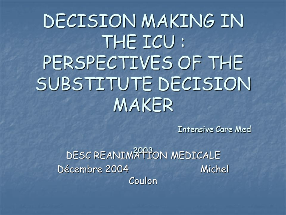 DECISION MAKING IN THE ICU : PERSPECTIVES OF THE SUBSTITUTE DECISION MAKER Intensive Care Med 2003 DESC REANIMATION MEDICALE Décembre 2004Michel Coulo