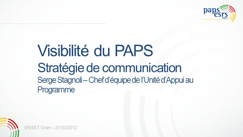 Visibilité du PAPS Stratégie de communication Serge Stagnoli – Chef déquipe de lUnité dAppui au Programme ENSET Oran – 21/03/2012