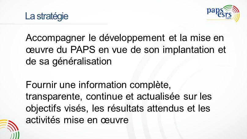 La stratégie Accompagner le développement et la mise en œuvre du PAPS en vue de son implantation et de sa généralisation Fournir une information complète, transparente, continue et actualisée sur les objectifs visés, les résultats attendus et les activités mise en œuvre