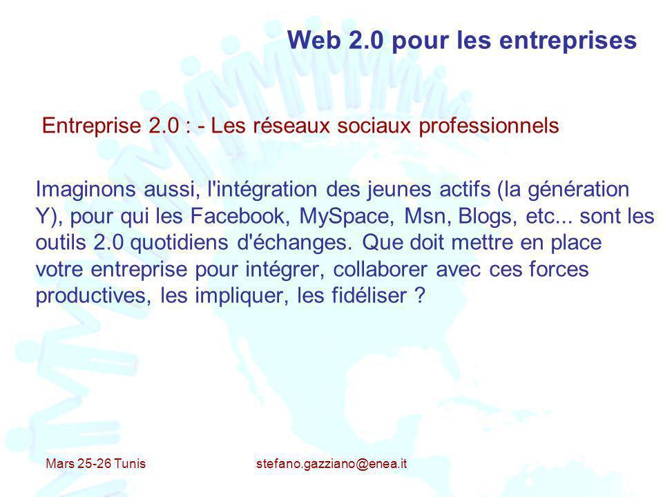 Mars 25-26 Tunis stefano.gazziano@enea.it Web 2.0 pour les entreprises Entreprise 2.0 : - Les réseaux sociaux professionnels Imaginons aussi, l'intégr