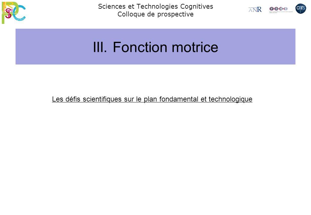 Sciences et Technologies Cognitives Colloque de prospective III. Fonction motrice Les défis scientifiques sur le plan fondamental et technologique