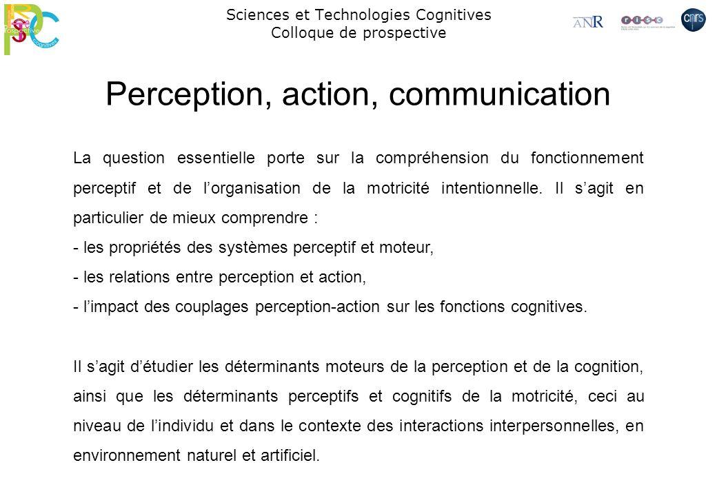 Sciences et Technologies Cognitives Colloque de prospective Perception, action, communication La question essentielle porte sur la compréhension du fo