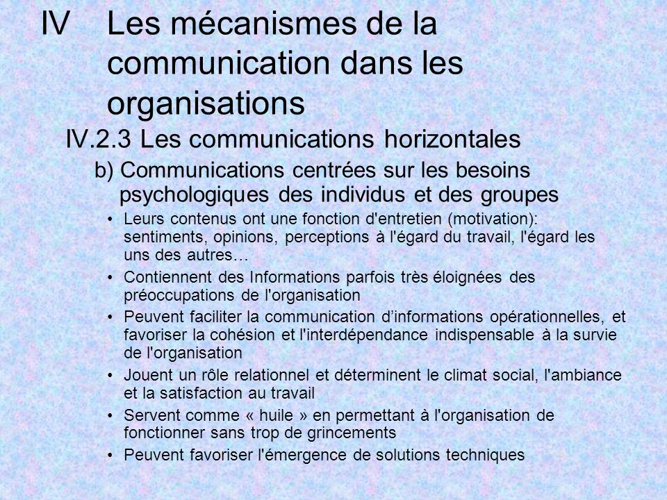 IVLes mécanismes de la communication dans les organisations IV.2.3 Les communications horizontales b) Communications centrées sur les besoins psychologiques des individus et des groupes Leurs contenus ont une fonction d entretien (motivation): sentiments, opinions, perceptions à l égard du travail, l égard les uns des autres… Contiennent des Informations parfois très éloignées des préoccupations de l organisation Peuvent faciliter la communication dinformations opérationnelles, et favoriser la cohésion et l interdépendance indispensable à la survie de l organisation Jouent un rôle relationnel et déterminent le climat social, l ambiance et la satisfaction au travail Servent comme « huile » en permettant à l organisation de fonctionner sans trop de grincements Peuvent favoriser l émergence de solutions techniques