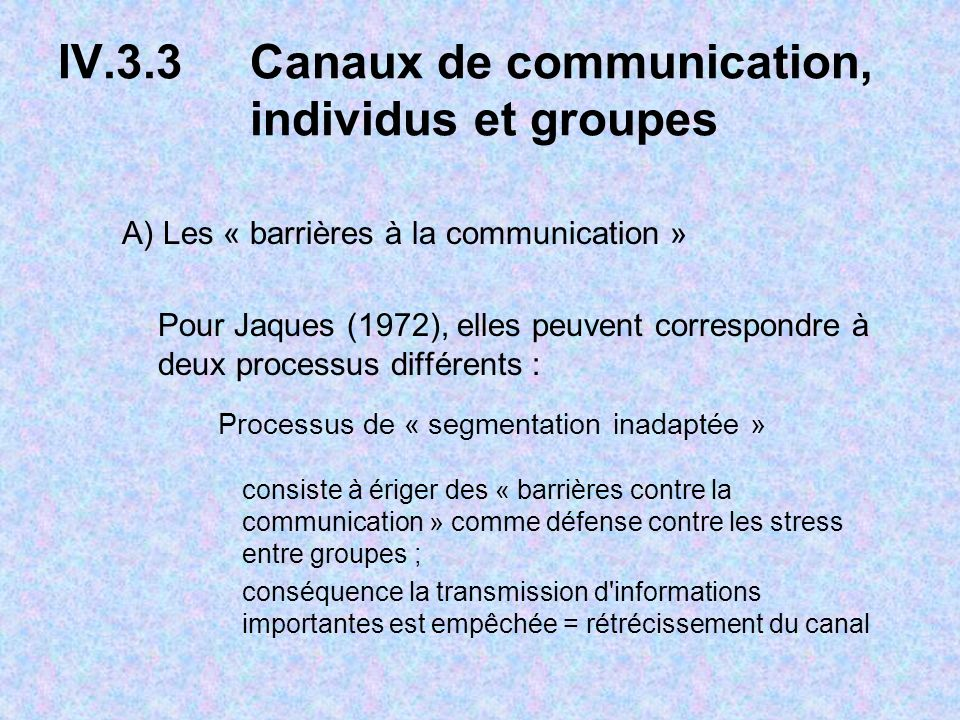 IV.3.3 Canaux de communication, individus et groupes A) Les « barrières à la communication » Pour Jaques (1972), elles peuvent correspondre à deux processus différents : Processus de « segmentation inadaptée » consiste à ériger des « barrières contre la communication » comme défense contre les stress entre groupes ; conséquence la transmission d informations importantes est empêchée = rétrécissement du canal