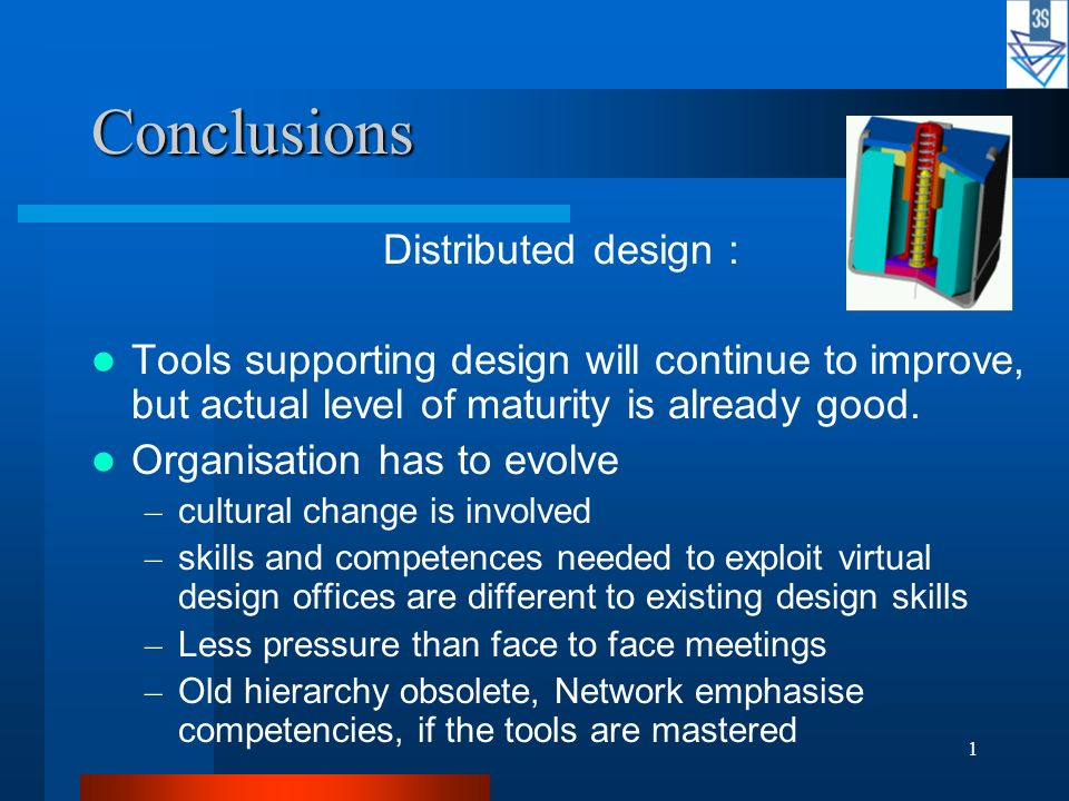 1 Conclusions Distributed design : Tools supporting design will continue to improve, but actual level of maturity is already good. Organisation has to