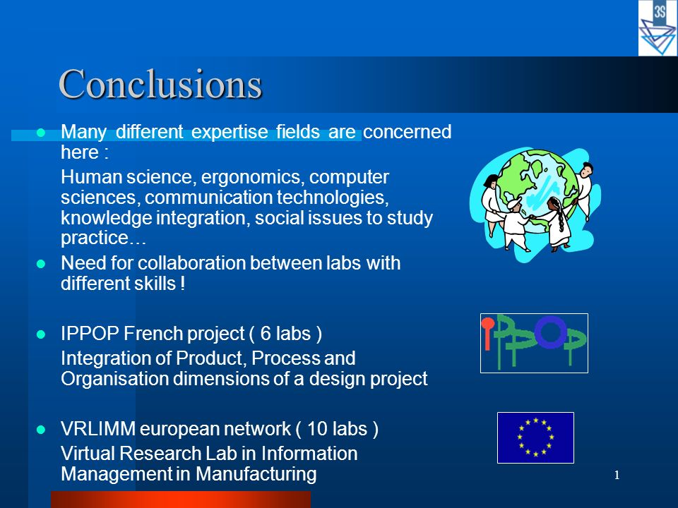 1 Conclusions Many different expertise fields are concerned here : Human science, ergonomics, computer sciences, communication technologies, knowledge integration, social issues to study practice… Need for collaboration between labs with different skills .