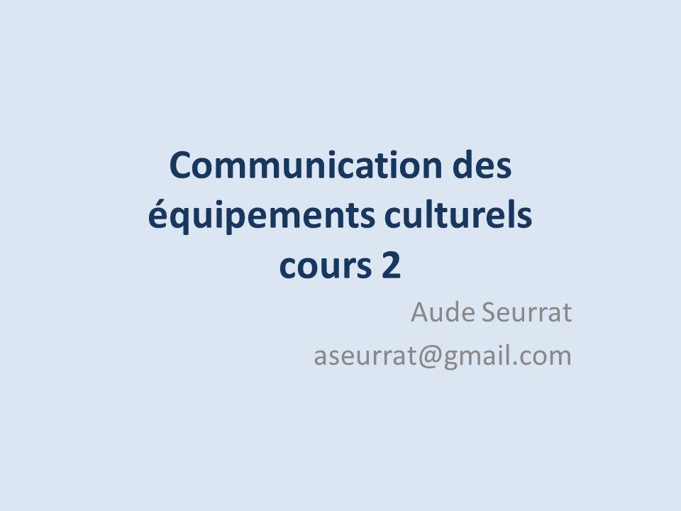 Communication des équipements culturels cours 2 Aude Seurrat aseurrat@gmail.com