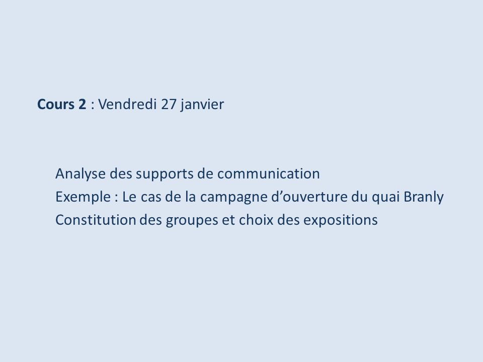 Cours 2 : Vendredi 27 janvier Analyse des supports de communication Exemple : Le cas de la campagne douverture du quai Branly Constitution des groupes et choix des expositions