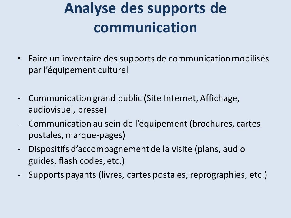 Analyse des supports de communication Faire un inventaire des supports de communication mobilisés par léquipement culturel -Communication grand public (Site Internet, Affichage, audiovisuel, presse) -Communication au sein de léquipement (brochures, cartes postales, marque-pages) -Dispositifs daccompagnement de la visite (plans, audio guides, flash codes, etc.) -Supports payants (livres, cartes postales, reprographies, etc.)