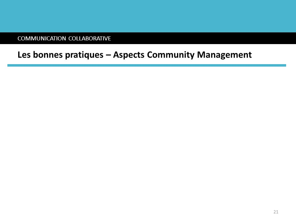 COMMUNICATION COLLABORATIVE Les bonnes pratiques – Aspects Community Management 21