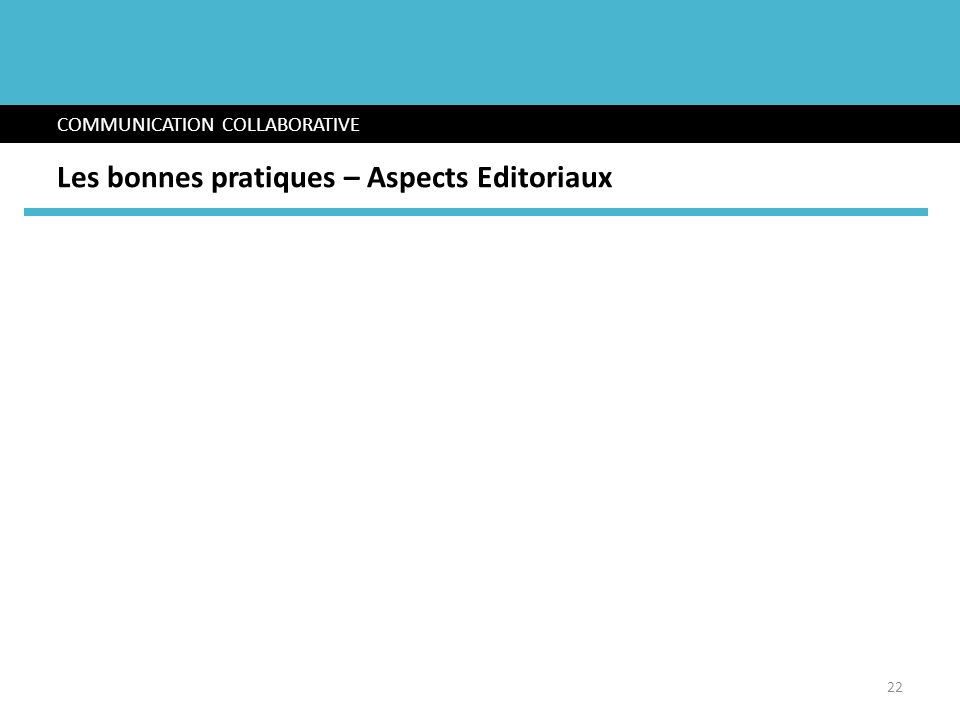 COMMUNICATION COLLABORATIVE Les bonnes pratiques – Aspects Editoriaux 22