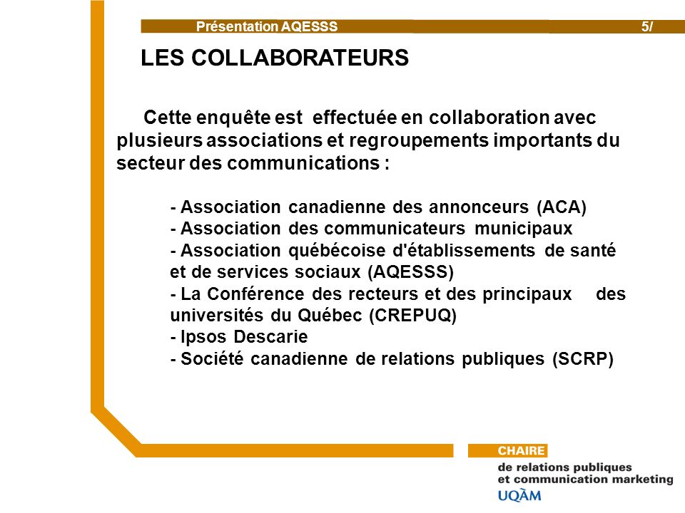 Cette enquête est effectuée en collaboration avec plusieurs associations et regroupements importants du secteur des communications : - Association canadienne des annonceurs (ACA) - Association des communicateurs municipaux - Association québécoise d établissements de santé et de services sociaux (AQESSS) - La Conférence des recteurs et des principaux des universités du Québec (CREPUQ) - Ipsos Descarie - Société canadienne de relations publiques (SCRP) Présentation AQESSS n AQSSS 5/ LES COLLABORATEURS