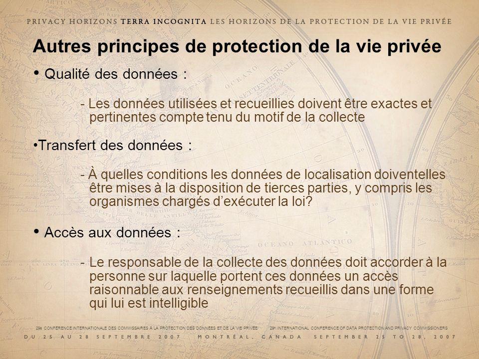 29e CONFÉRENCE INTERNATIONALE DES COMMISSAIRES À LA PROTECTION DES DONNÉES ET DE LA VIE PRIVÉE 29 th INTERNATIONAL CONFERENCE OF DATA PROTECTION AND PRIVACY COMMISSIONERS Autres principes de protection de la vie privée Qualité des données : - Les données utilisées et recueillies doivent être exactes et pertinentes compte tenu du motif de la collecte Transfert des données : - À quelles conditions les données de localisation doiventelles être mises à la disposition de tierces parties, y compris les organismes chargés dexécuter la loi.