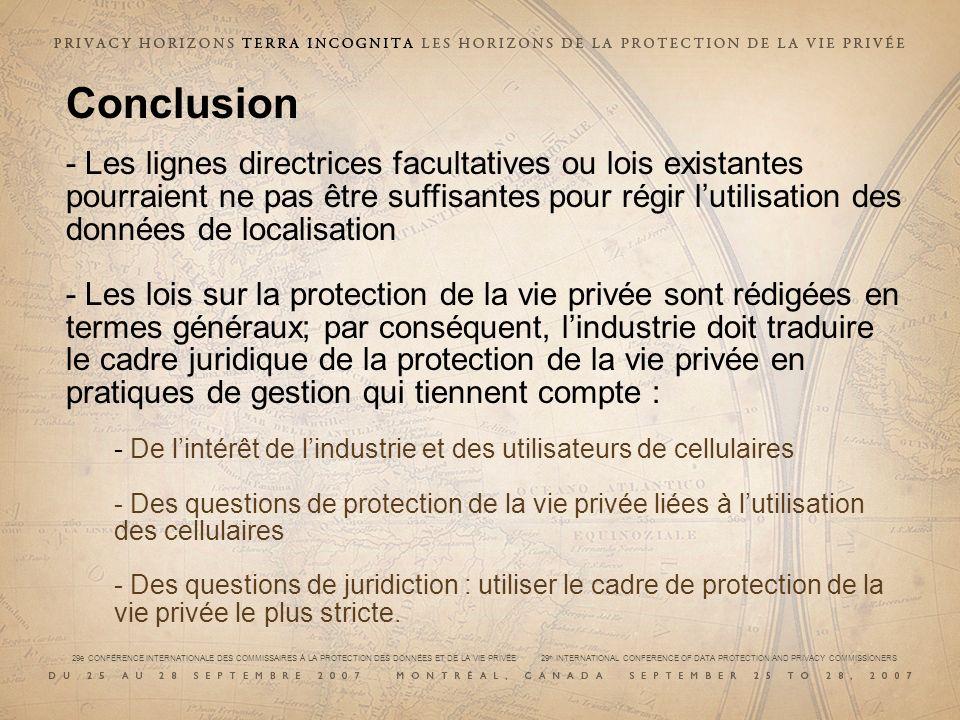 29e CONFÉRENCE INTERNATIONALE DES COMMISSAIRES À LA PROTECTION DES DONNÉES ET DE LA VIE PRIVÉE 29 th INTERNATIONAL CONFERENCE OF DATA PROTECTION AND PRIVACY COMMISSIONERS Conclusion - Les lignes directrices facultatives ou lois existantes pourraient ne pas être suffisantes pour régir lutilisation des données de localisation - Les lois sur la protection de la vie privée sont rédigées en termes généraux; par conséquent, lindustrie doit traduire le cadre juridique de la protection de la vie privée en pratiques de gestion qui tiennent compte : - De lintérêt de lindustrie et des utilisateurs de cellulaires - Des questions de protection de la vie privée liées à lutilisation des cellulaires - Des questions de juridiction : utiliser le cadre de protection de la vie privée le plus stricte.