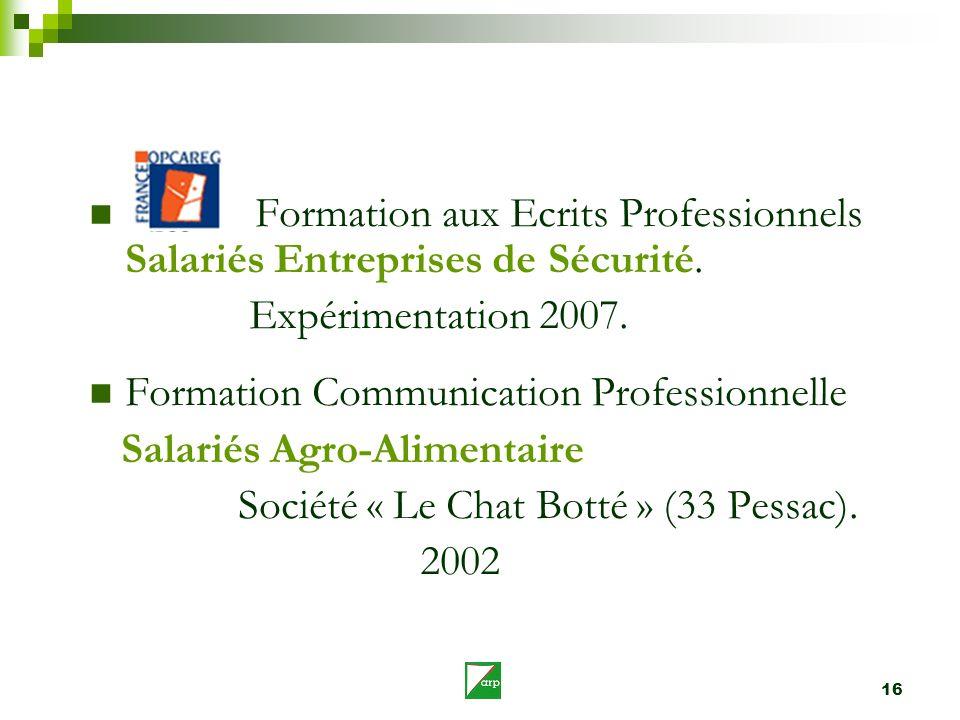 16 Formation aux Ecrits Professionnels Salariés Entreprises de Sécurité. Expérimentation 2007. Formation Communication Professionnelle Salariés Agro-A