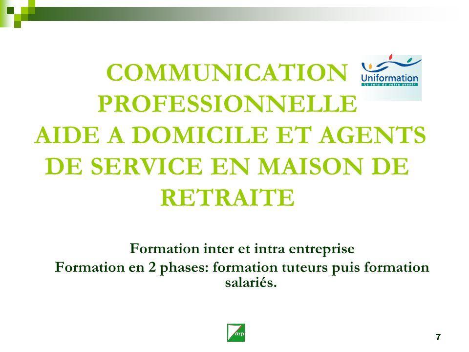 7 COMMUNICATION PROFESSIONNELLE AIDE A DOMICILE ET AGENTS DE SERVICE EN MAISON DE RETRAITE Formation inter et intra entreprise Formation en 2 phases: