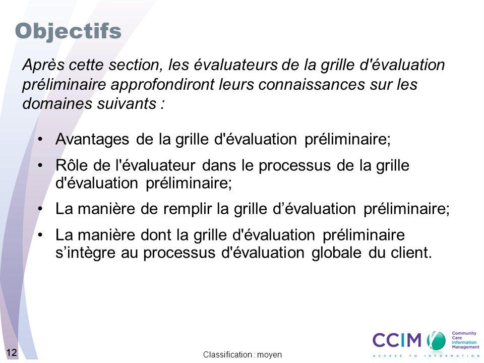12 Classification : moyen 12 Objectifs Avantages de la grille d évaluation préliminaire; Rôle de l évaluateur dans le processus de la grille d évaluation préliminaire; La manière de remplir la grille dévaluation préliminaire; La manière dont la grille d évaluation préliminaire sintègre au processus d évaluation globale du client.