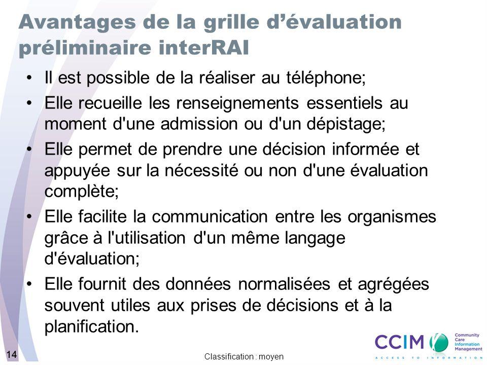 14 Classification : moyen 14 Avantages de la grille dévaluation préliminaire interRAI Il est possible de la réaliser au téléphone; Elle recueille les