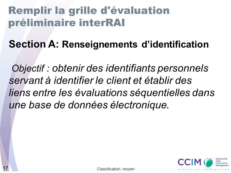 17 Classification : moyen 17 Remplir la grille d évaluation préliminaire interRAI Section A: Renseignements didentification Objectif : obtenir des identifiants personnels servant à identifier le client et établir des liens entre les évaluations séquentielles dans une base de données électronique.