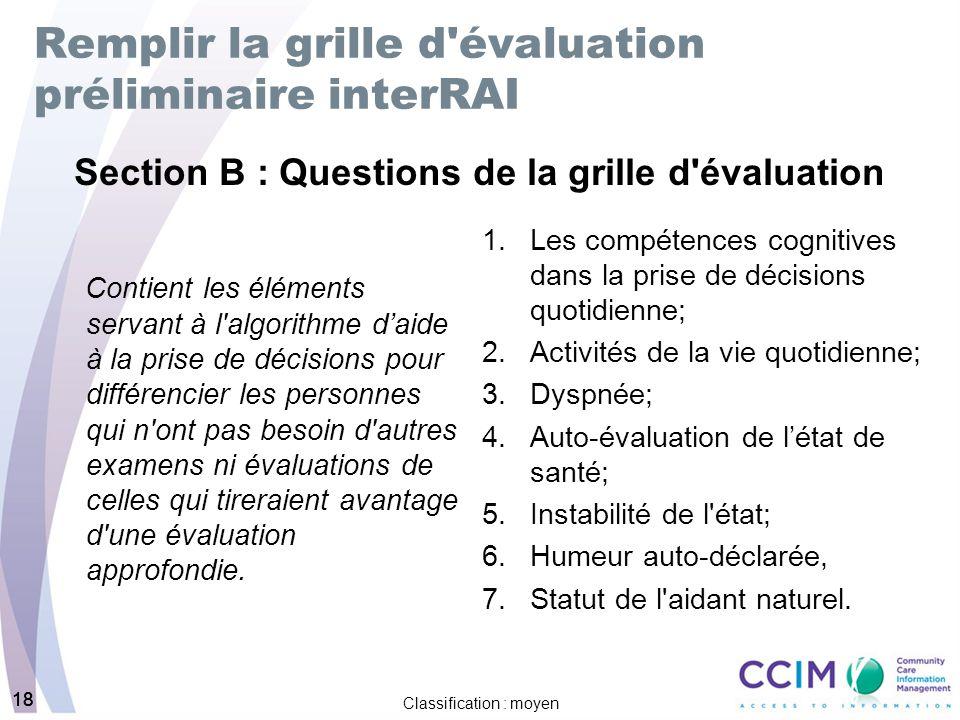 18 Classification : moyen 18 Remplir la grille d évaluation préliminaire interRAI Contient les éléments servant à l algorithme daide à la prise de décisions pour différencier les personnes qui n ont pas besoin d autres examens ni évaluations de celles qui tireraient avantage d une évaluation approfondie.