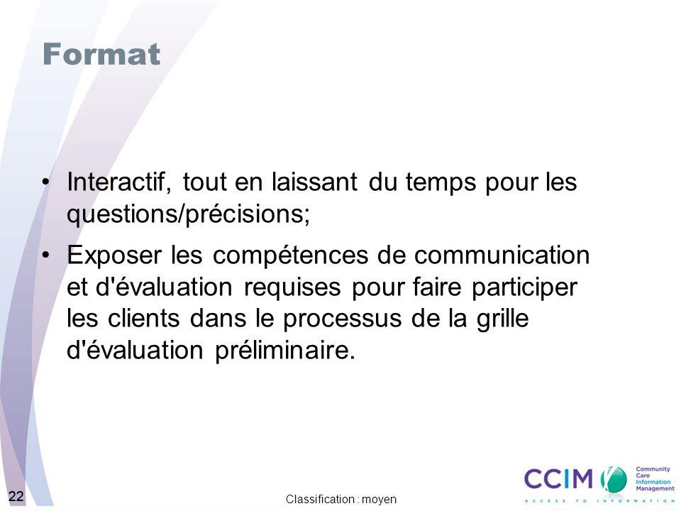 22 Classification : moyen 22 Format Interactif, tout en laissant du temps pour les questions/précisions; Exposer les compétences de communication et d évaluation requises pour faire participer les clients dans le processus de la grille d évaluation préliminaire.