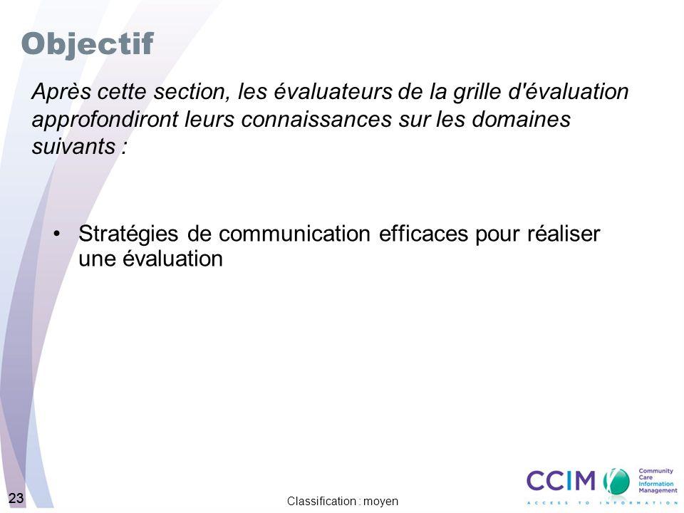 23 Classification : moyen 23 Objectif Stratégies de communication efficaces pour réaliser une évaluation Après cette section, les évaluateurs de la grille d évaluation approfondiront leurs connaissances sur les domaines suivants :