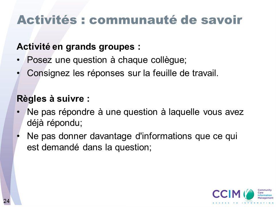 24 Activités : communauté de savoir Activité en grands groupes : Posez une question à chaque collègue; Consignez les réponses sur la feuille de travail.