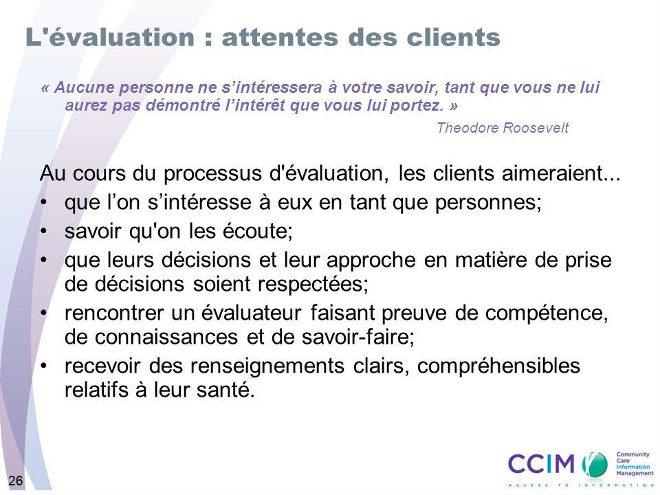 26 L évaluation : attentes des clients « Aucune personne ne sintéressera à votre savoir, tant que vous ne lui aurez pas démontré lintérêt que vous lui portez.