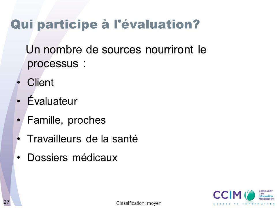 27 Classification : moyen 27 Qui participe à l'évaluation? Un nombre de sources nourriront le processus : Client Évaluateur Famille, proches Travaille