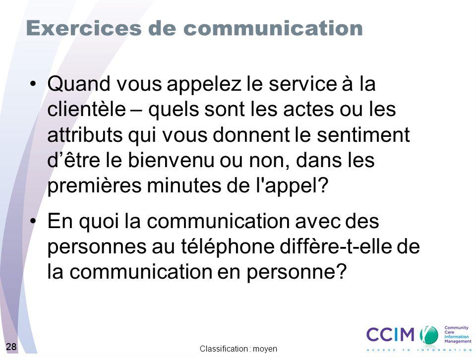 28 Classification : moyen 28 Exercices de communication Quand vous appelez le service à la clientèle – quels sont les actes ou les attributs qui vous donnent le sentiment dêtre le bienvenu ou non, dans les premières minutes de l appel.