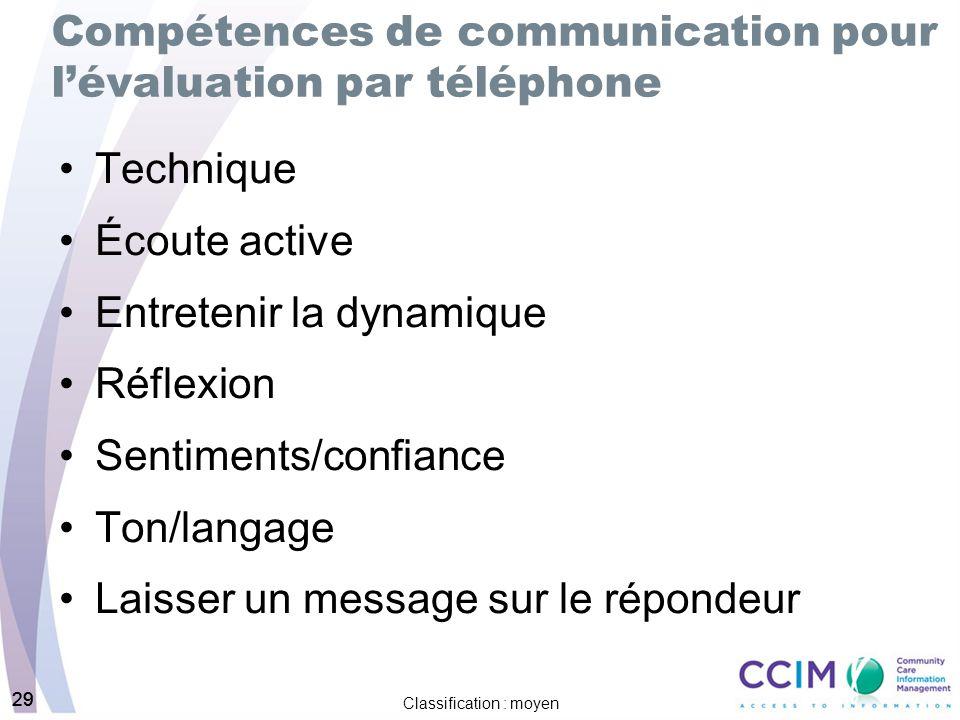 29 Classification : moyen 29 Compétences de communication pour lévaluation par téléphone Technique Écoute active Entretenir la dynamique Réflexion Sentiments/confiance Ton/langage Laisser un message sur le répondeur