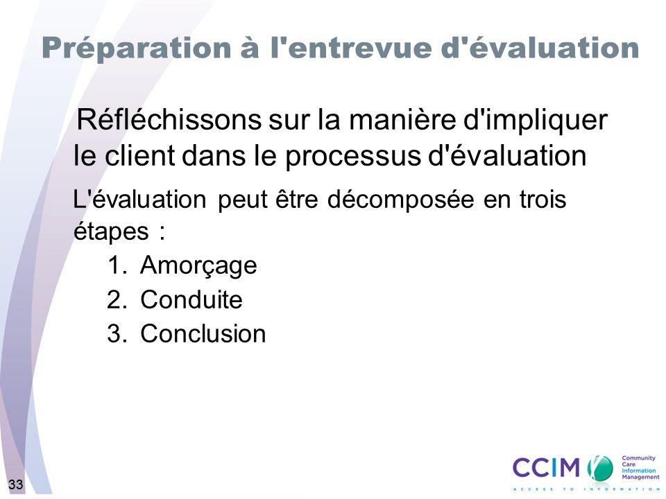 33 Préparation à l entrevue d évaluation Réfléchissons sur la manière d impliquer le client dans le processus d évaluation L évaluation peut être décomposée en trois étapes : 1.Amorçage 2.Conduite 3.Conclusion
