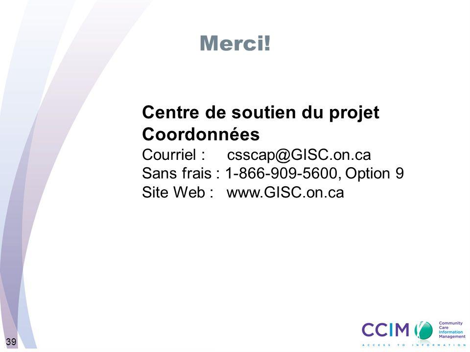 39 Merci! Centre de soutien du projet Coordonnées Courriel : csscap@GISC.on.ca Sans frais : 1-866-909-5600, Option 9 Site Web : www.GISC.on.ca