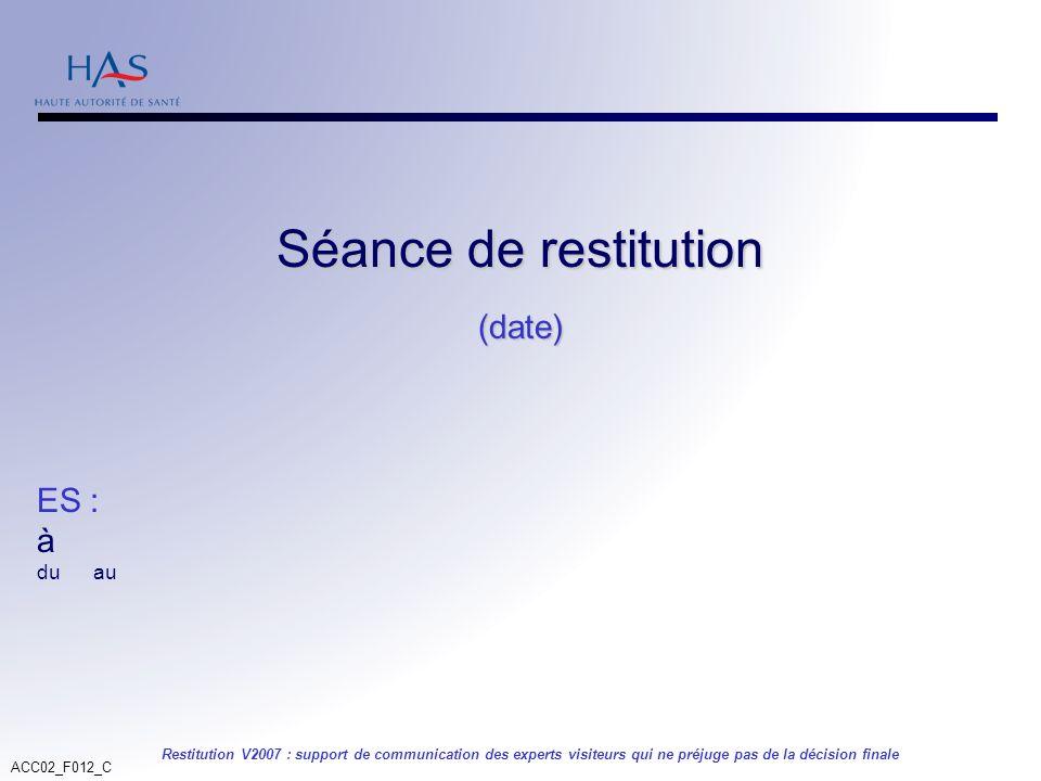 ACC02_F012_C Restitution V2007 : support de communication des experts visiteurs qui ne préjuge pas de la décision finale Séance de restitution (date)