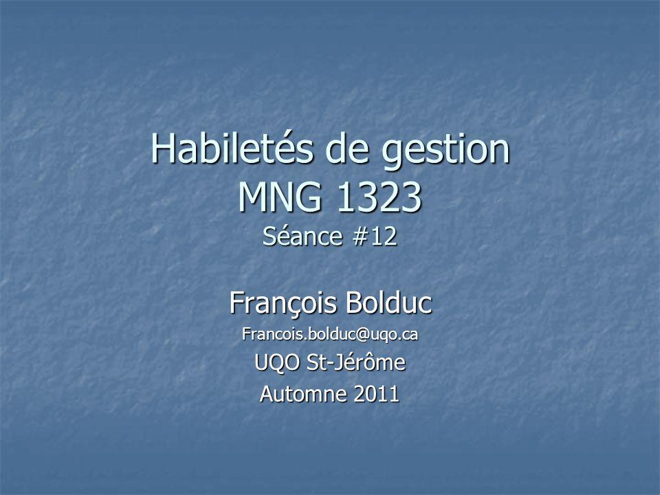 Habiletés de gestion MNG 1323 Séance #12 François Bolduc Francois.bolduc@uqo.ca UQO St-Jérôme Automne 2011