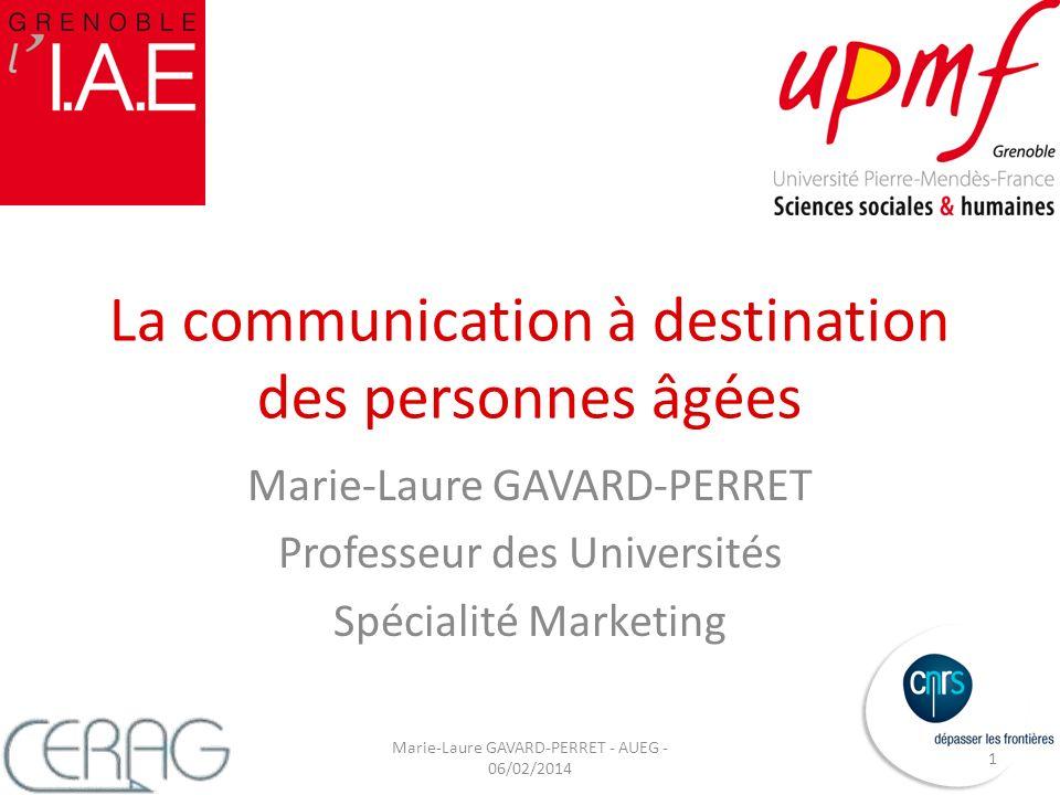 La communication à destination des personnes âgées Marie-Laure GAVARD-PERRET Professeur des Universités Spécialité Marketing Marie-Laure GAVARD-PERRET - AUEG - 06/02/2014 1