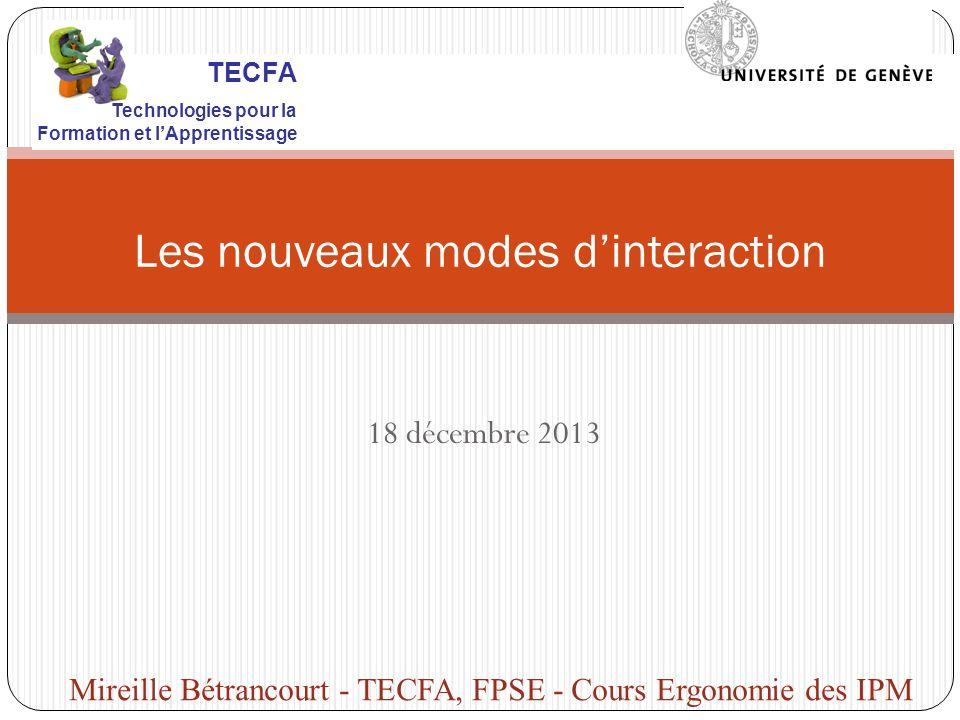 18 décembre 2013 Les nouveaux modes dinteraction Mireille Bétrancourt - TECFA, FPSE - Cours Ergonomie des IPM TECFA Technologies pour la Formation et lApprentissage