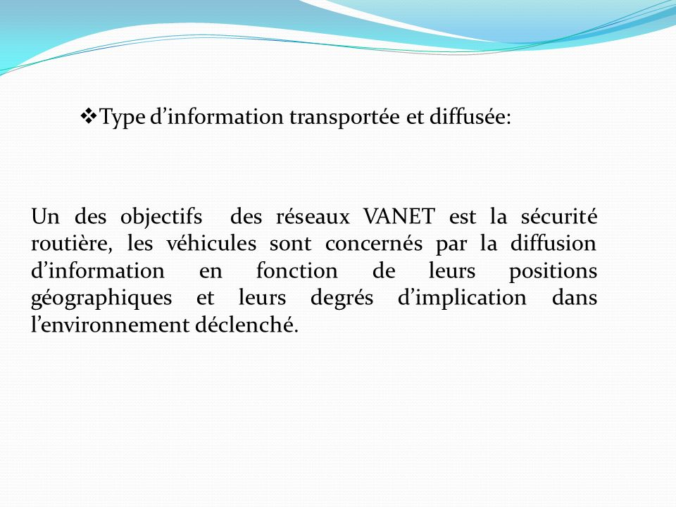 Type dinformation transportée et diffusée: Un des objectifs des réseaux VANET est la sécurité routière, les véhicules sont concernés par la diffusion dinformation en fonction de leurs positions géographiques et leurs degrés dimplication dans lenvironnement déclenché.
