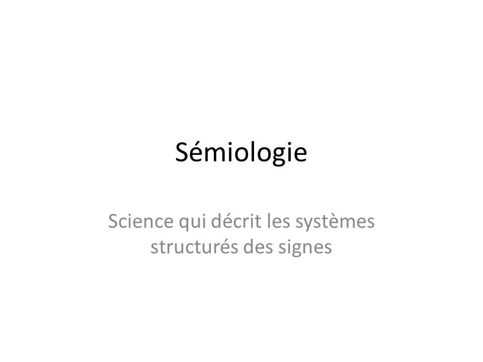 Sémiologie Science qui décrit les systèmes structurés des signes