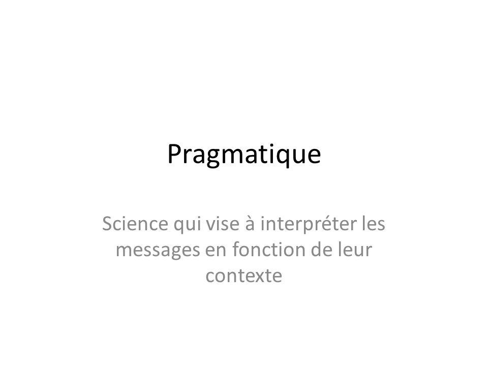 Pragmatique Science qui vise à interpréter les messages en fonction de leur contexte