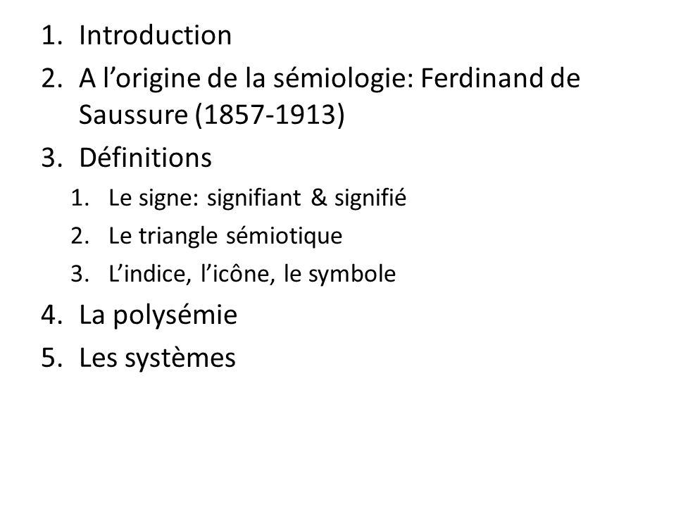 1.Introduction 2.A lorigine de la sémiologie: Ferdinand de Saussure (1857-1913) 3.Définitions 1.Le signe: signifiant & signifié 2.Le triangle sémiotiq