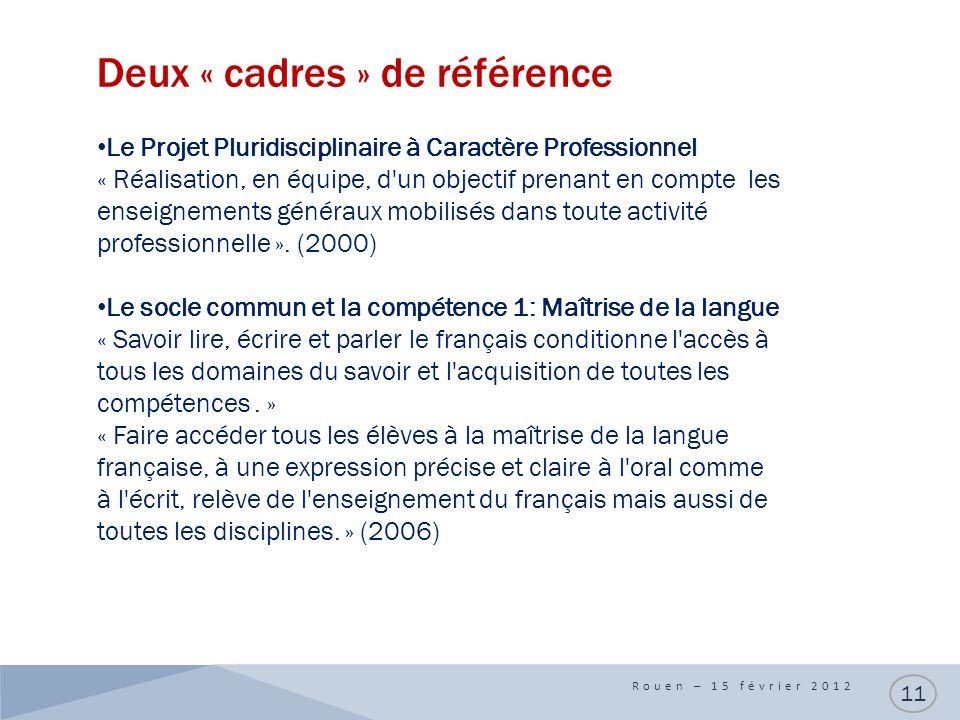 Deux « cadres » de référence Rouen – 15 février 2012 11 Le Projet Pluridisciplinaire à Caractère Professionnel « Réalisation, en équipe, d un objectif prenant en compte les enseignements généraux mobilisés dans toute activité professionnelle ».