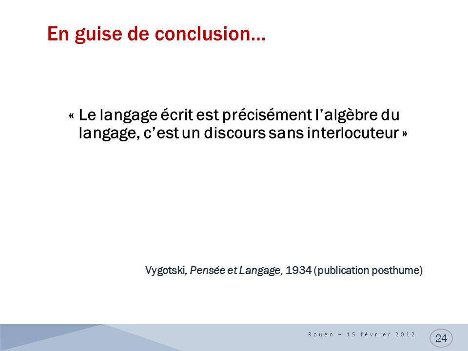 En guise de conclusion… « Le langage écrit est précisément lalgèbre du langage, cest un discours sans interlocuteur » Vygotski, Pensée et Langage, 1934 (publication posthume) Rouen – 15 février 2012 24