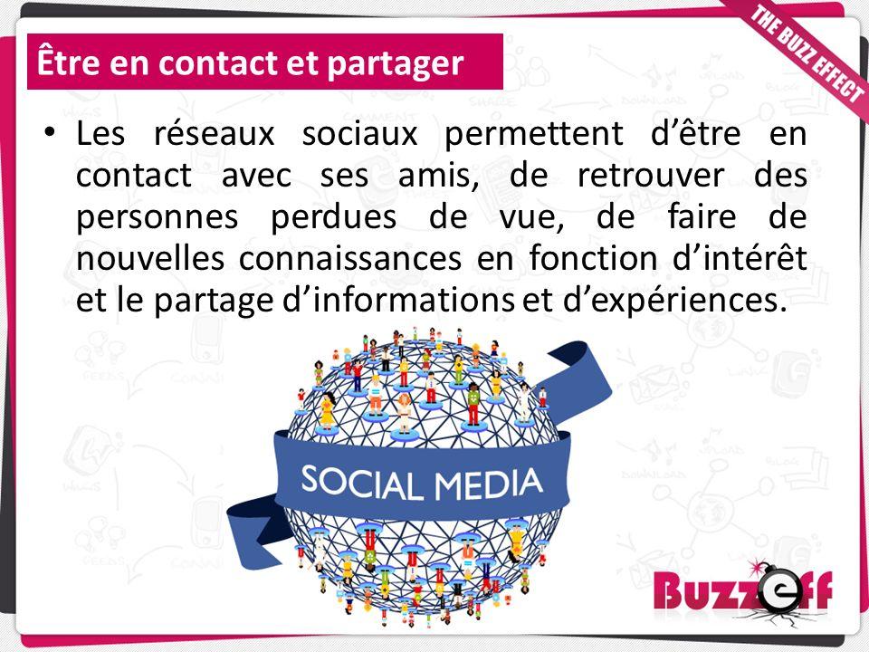 Être en contact et partager Les réseaux sociaux permettent dêtre en contact avec ses amis, de retrouver des personnes perdues de vue, de faire de nouv